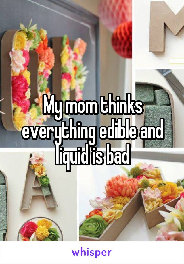 My mom thinks everything edible and liquid is bad