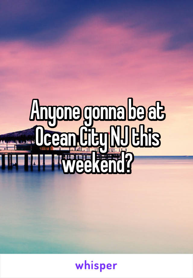 Anyone gonna be at Ocean City NJ this weekend?