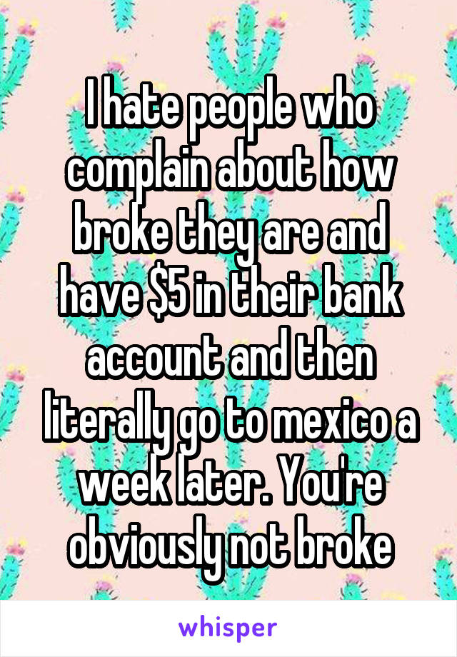 I hate people who complain about how broke they are and have $5 in their bank account and then literally go to mexico a week later. You're obviously not broke