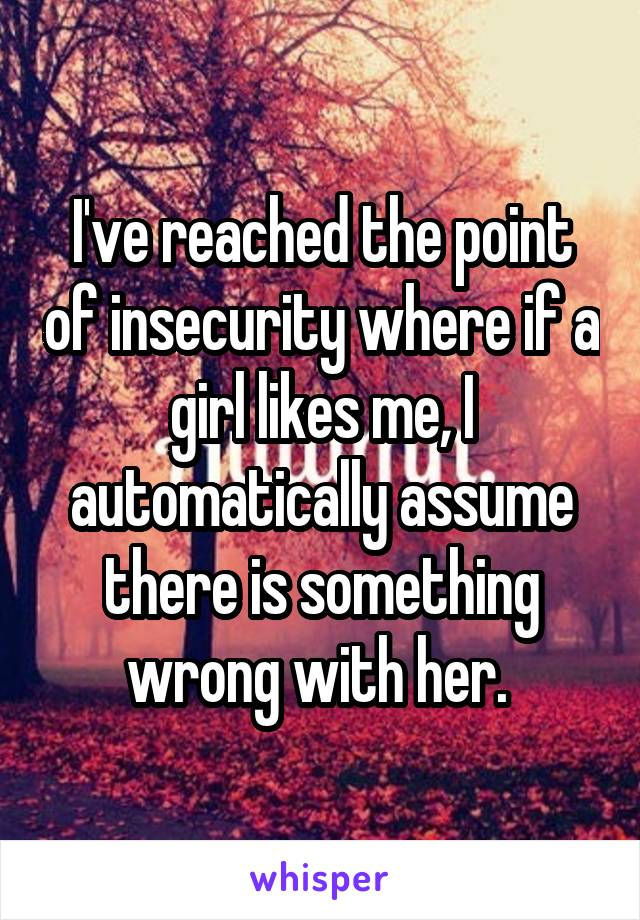 I've reached the point of insecurity where if a girl likes me, I automatically assume there is something wrong with her.