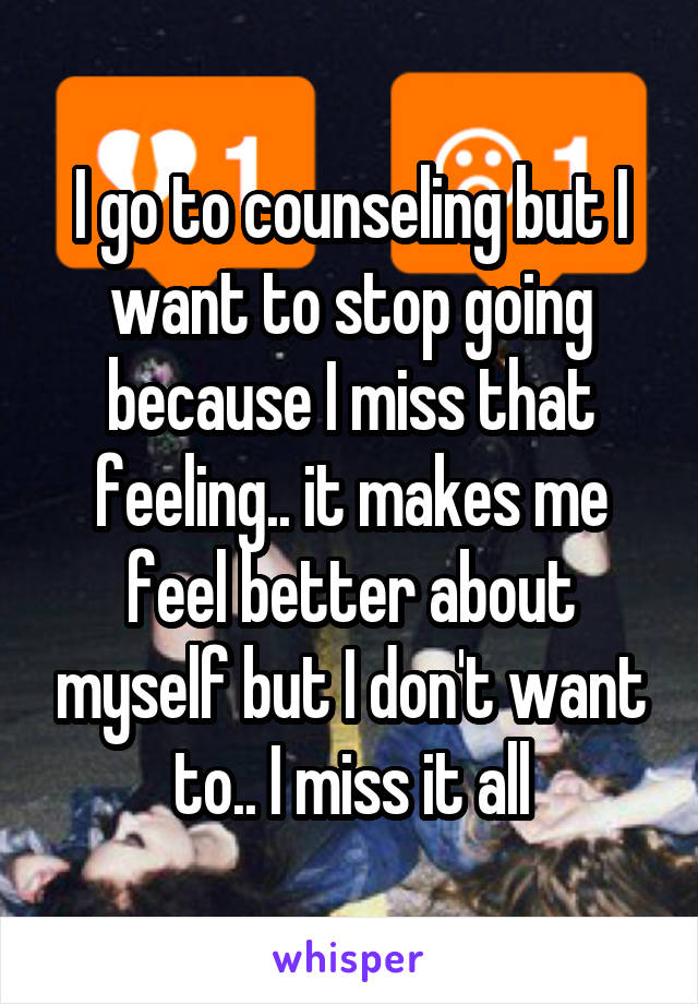 I go to counseling but I want to stop going because I miss that feeling.. it makes me feel better about myself but I don't want to.. I miss it all