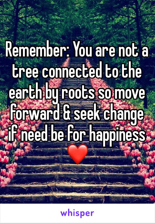 Remember: You are not a tree connected to the earth by roots so move forward & seek change if need be for happiness ❤️