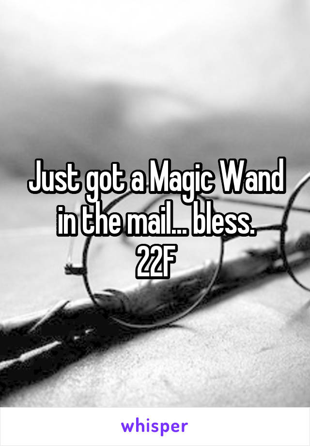 Just got a Magic Wand in the mail... bless. 22F