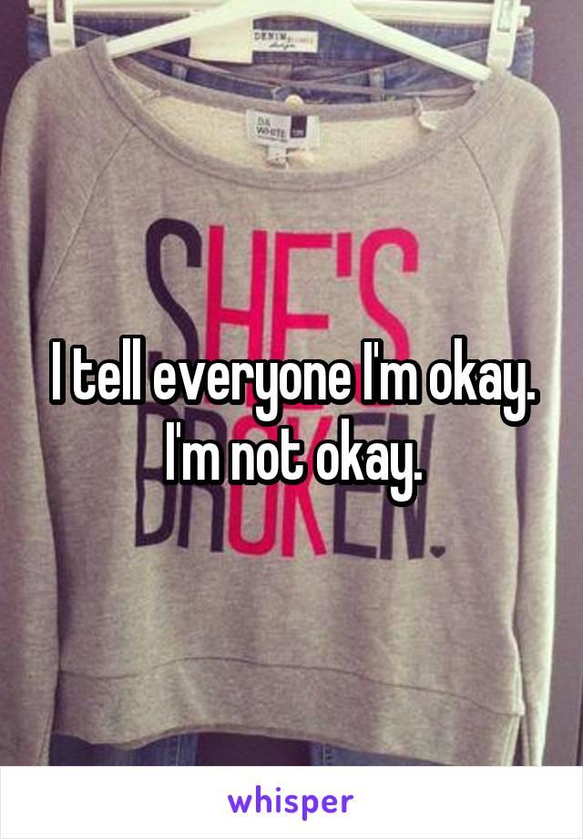 I tell everyone I'm okay. I'm not okay.