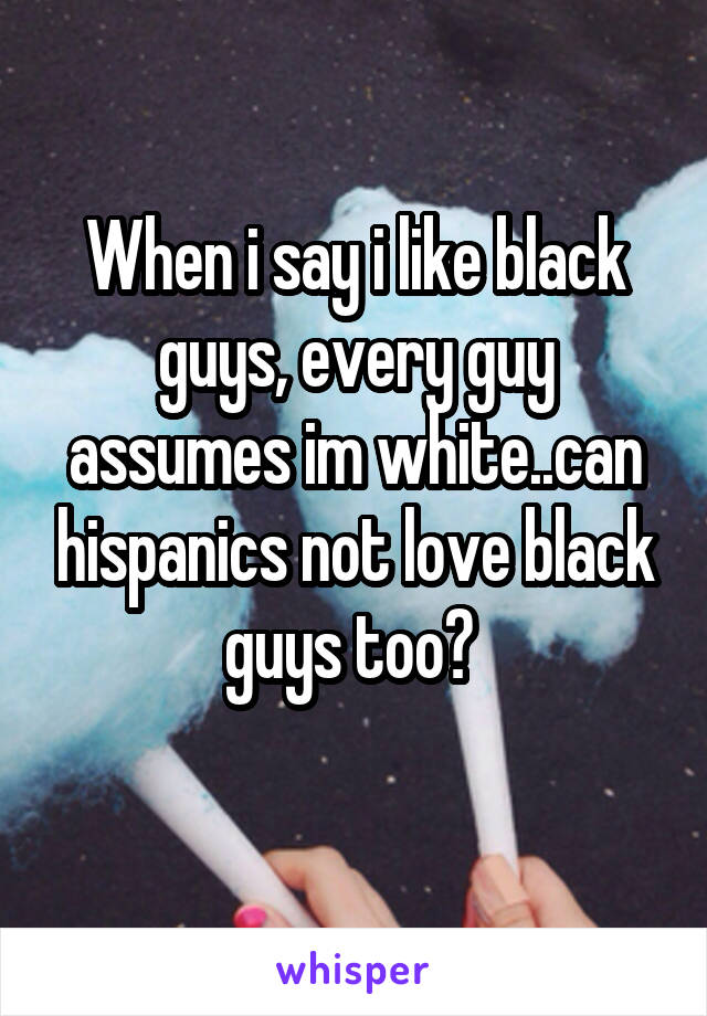 When i say i like black guys, every guy assumes im white..can hispanics not love black guys too?