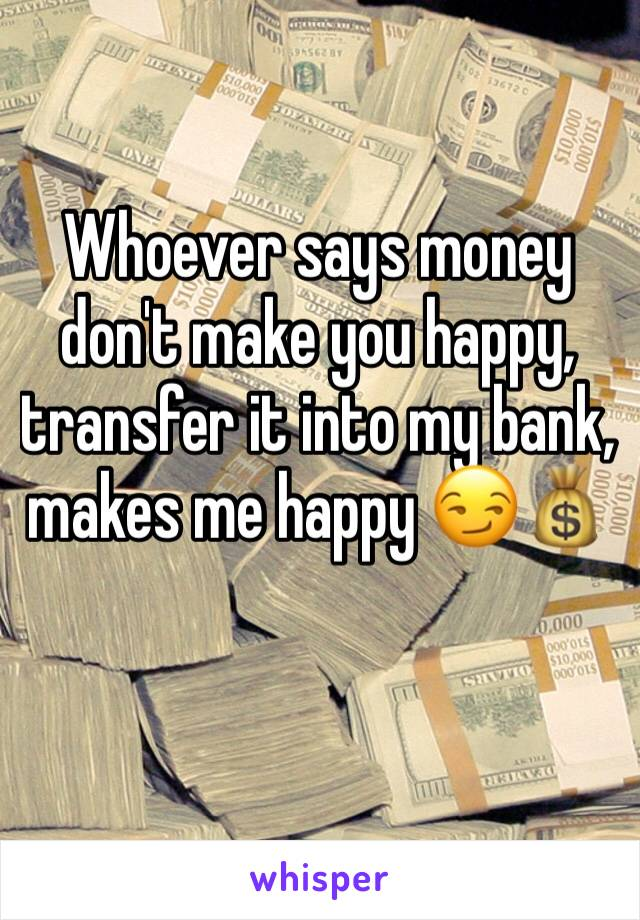 Whoever says money  don't make you happy, transfer it into my bank, makes me happy 😏💰