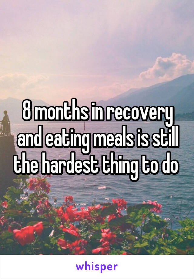8 months in recovery and eating meals is still the hardest thing to do