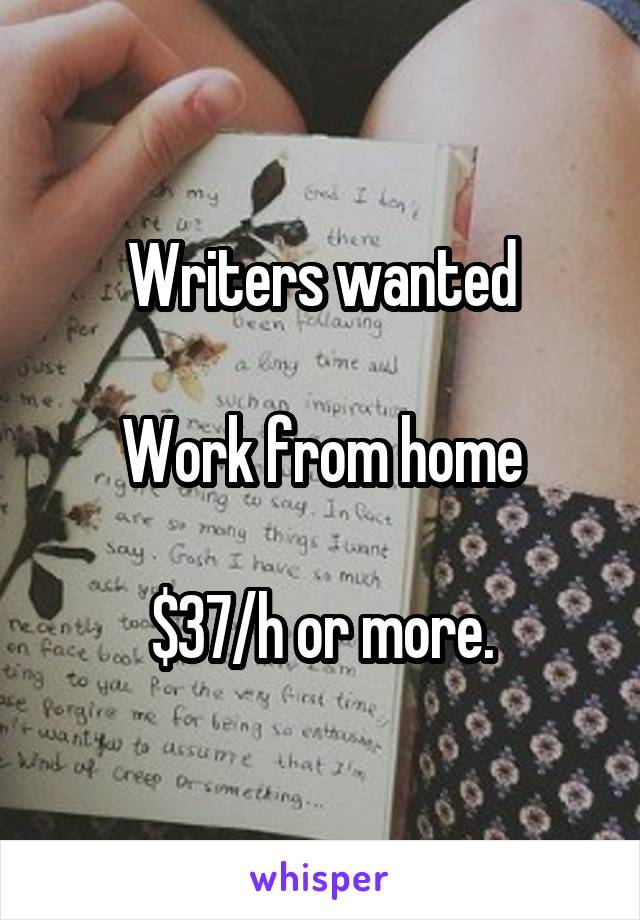 Writers wanted  Work from home  $37/h or more.