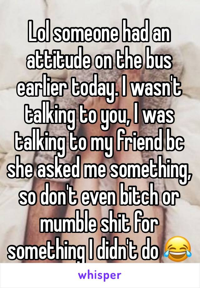 Lol someone had an attitude on the bus earlier today. I wasn't talking to you, I was talking to my friend bc she asked me something, so don't even bitch or mumble shit for something I didn't do 😂