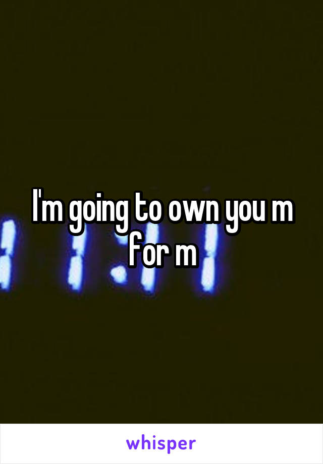 I'm going to own you m for m