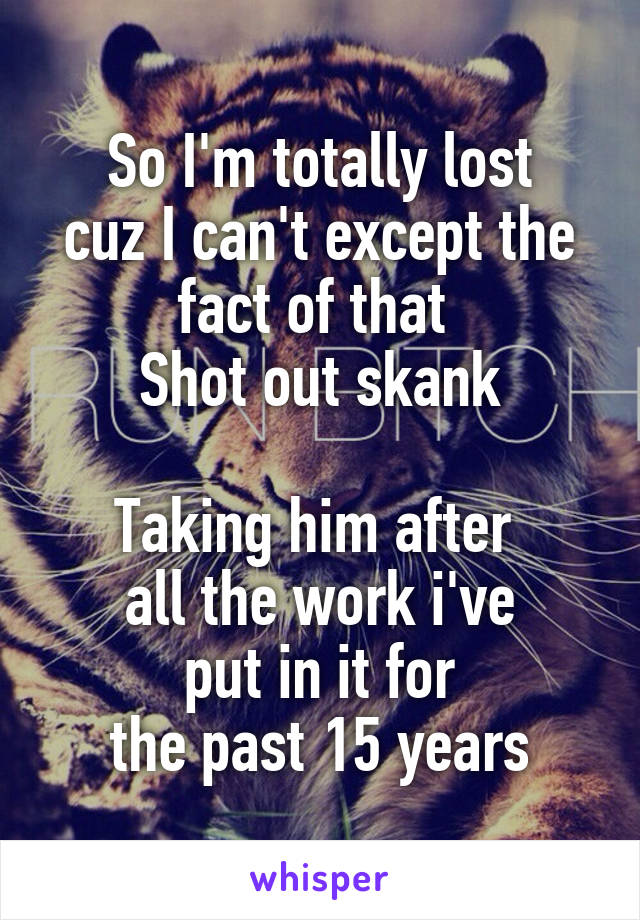 So I'm totally lost cuz I can't except the fact of that  Shot out skank  Taking him after  all the work i've  put in it for  the past 15 years