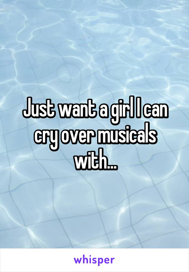Just want a girl I can cry over musicals with...