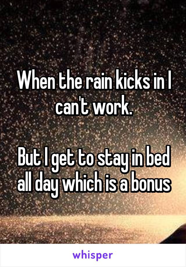 When the rain kicks in I can't work.  But I get to stay in bed all day which is a bonus