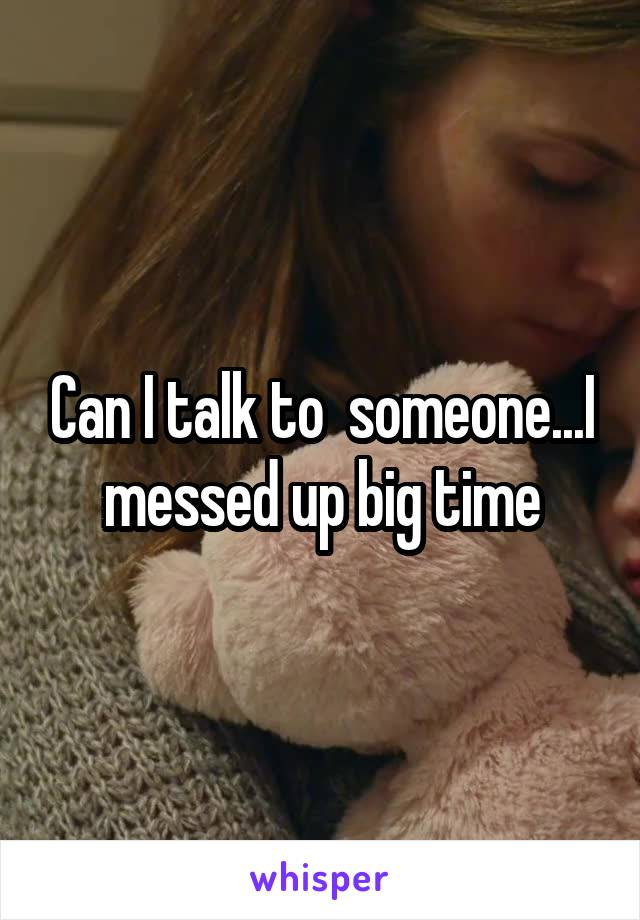 Can I talk to  someone...I messed up big time