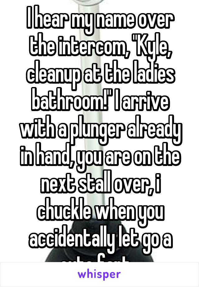 "I hear my name over the intercom, ""Kyle, cleanup at the ladies bathroom!"" I arrive with a plunger already in hand, you are on the next stall over, i chuckle when you accidentally let go a cute fart..."