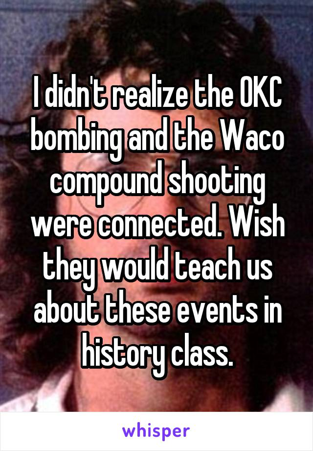 I didn't realize the OKC bombing and the Waco compound shooting were connected. Wish they would teach us about these events in history class.