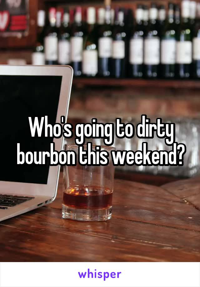 Who's going to dirty bourbon this weekend?