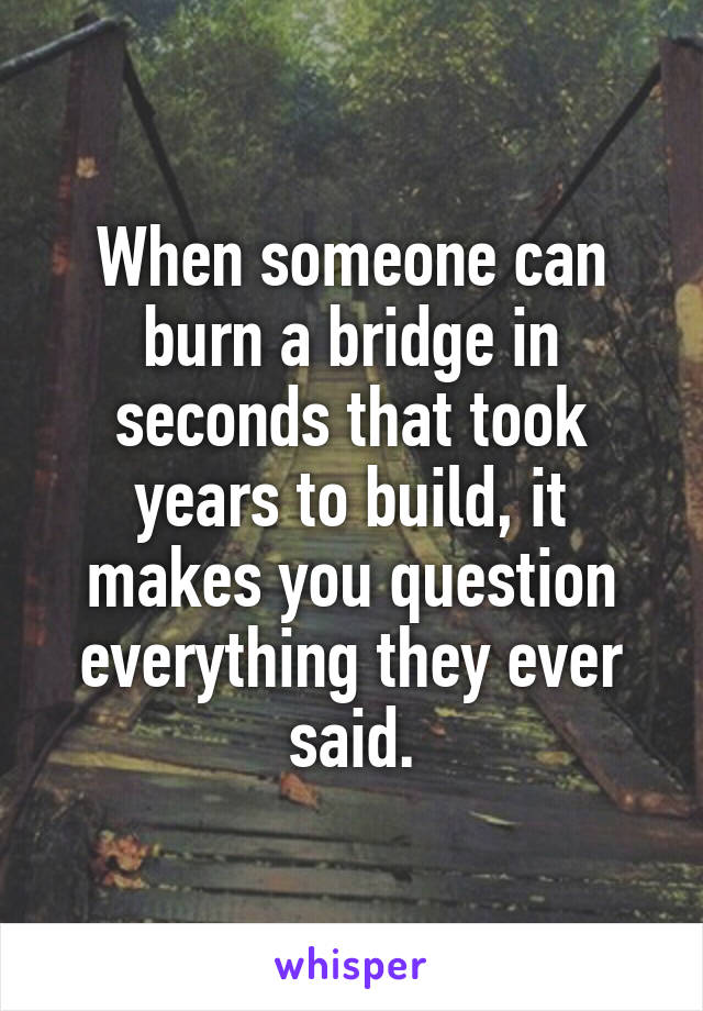 When someone can burn a bridge in seconds that took years to build, it makes you question everything they ever said.