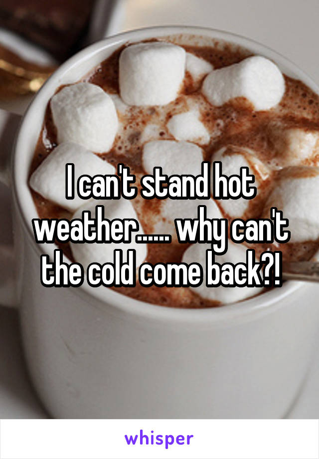 I can't stand hot weather...... why can't the cold come back?!
