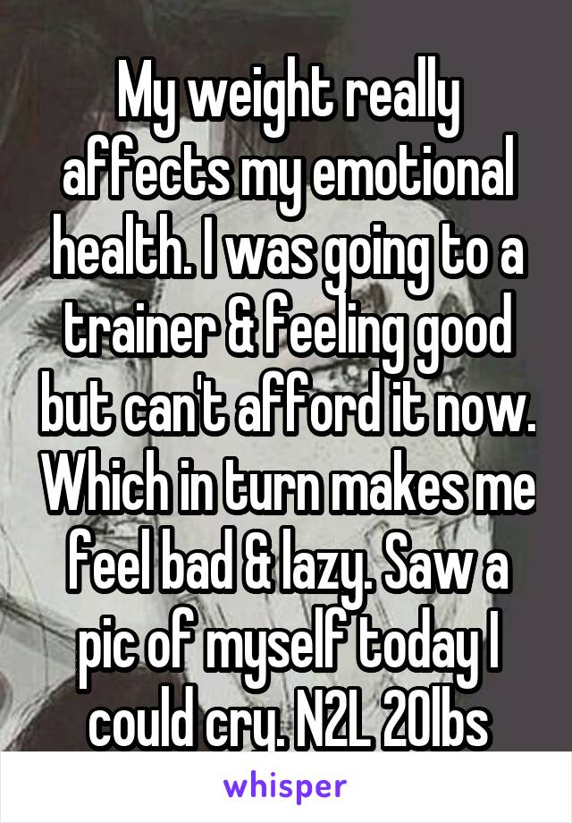 My weight really affects my emotional health. I was going to a trainer & feeling good but can't afford it now. Which in turn makes me feel bad & lazy. Saw a pic of myself today I could cry. N2L 20lbs