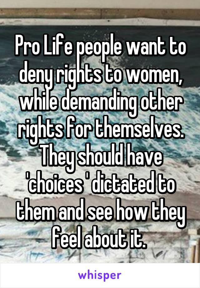 Pro Life people want to deny rights to women, while demanding other rights for themselves. They should have 'choices ' dictated to them and see how they feel about it.