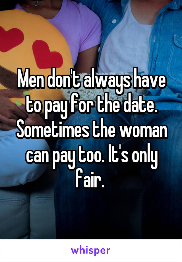 Men don't always have to pay for the date. Sometimes the woman can pay too. It's only fair.