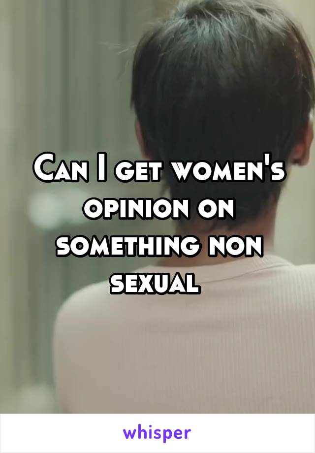 Can I get women's opinion on something non sexual