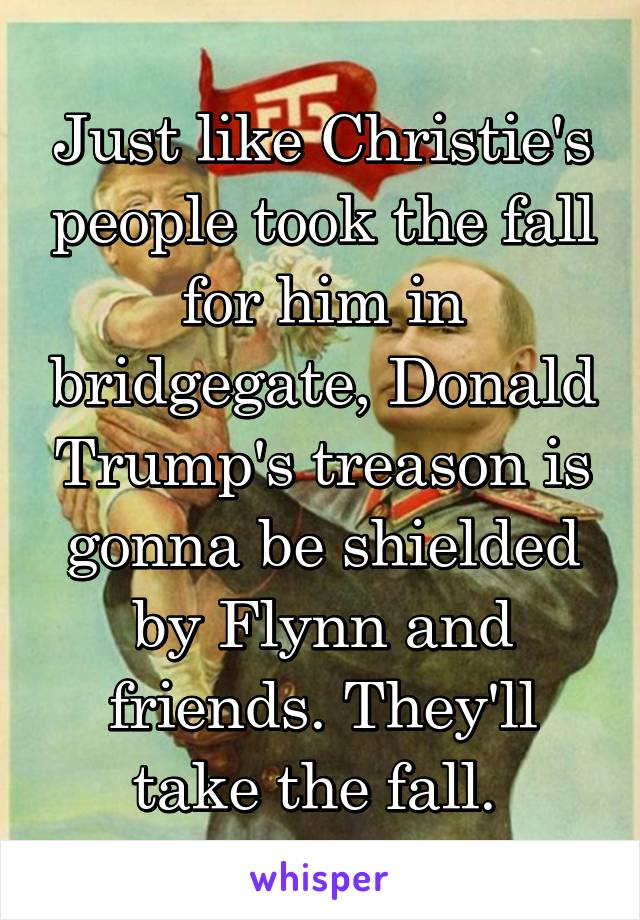 Just like Christie's people took the fall for him in bridgegate, Donald Trump's treason is gonna be shielded by Flynn and friends. They'll take the fall.
