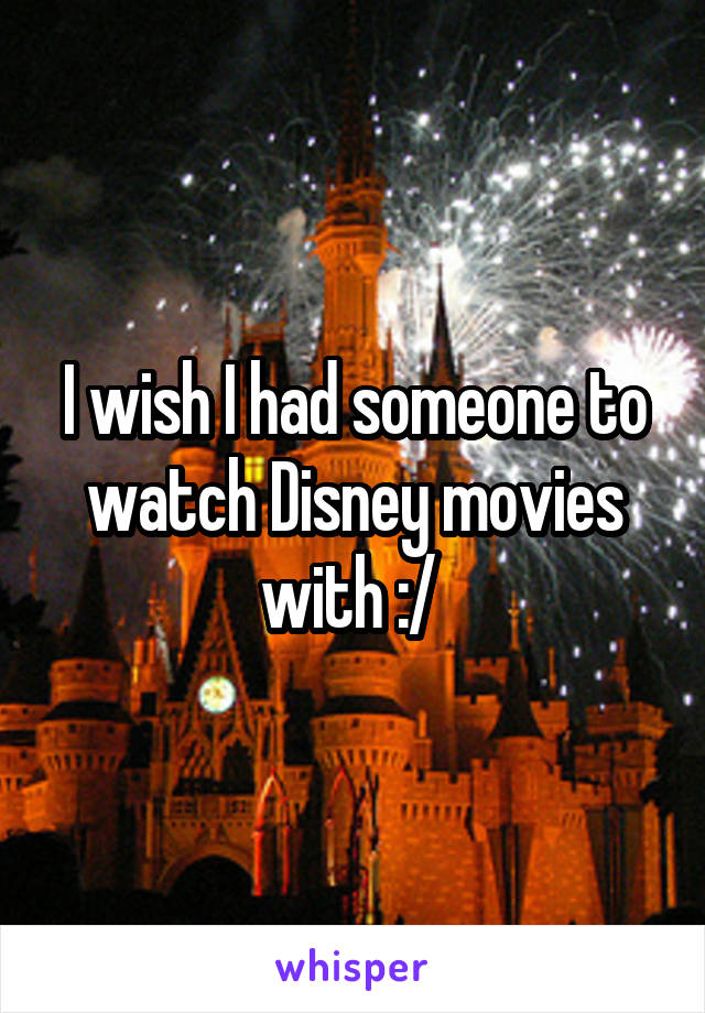 I wish I had someone to watch Disney movies with :/