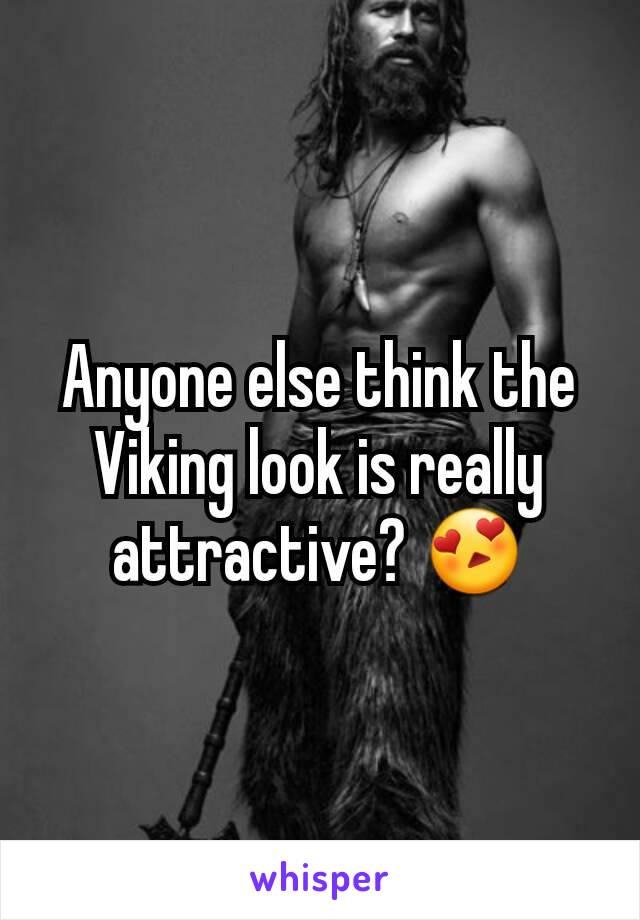 Anyone else think the Viking look is really attractive? 😍