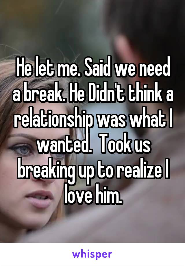 He let me. Said we need a break. He Didn't think a relationship was what I wanted.  Took us breaking up to realize I love him.