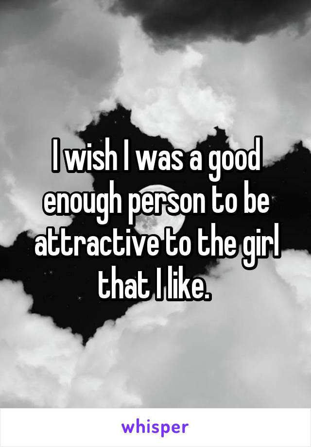 I wish I was a good enough person to be attractive to the girl that I like.