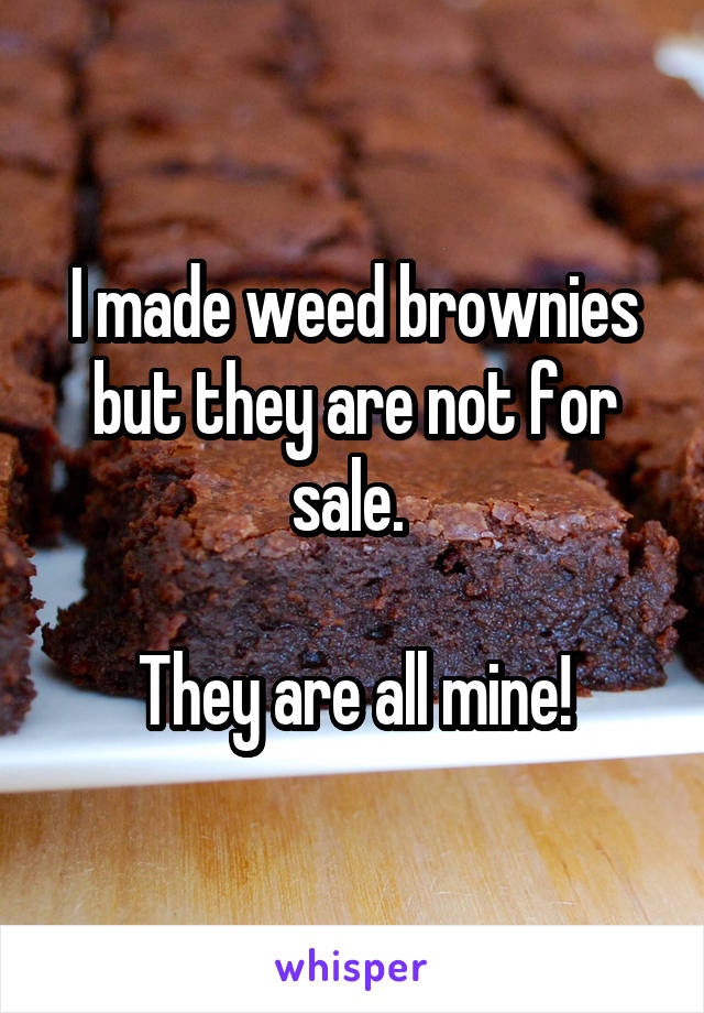 I made weed brownies but they are not for sale.   They are all mine!
