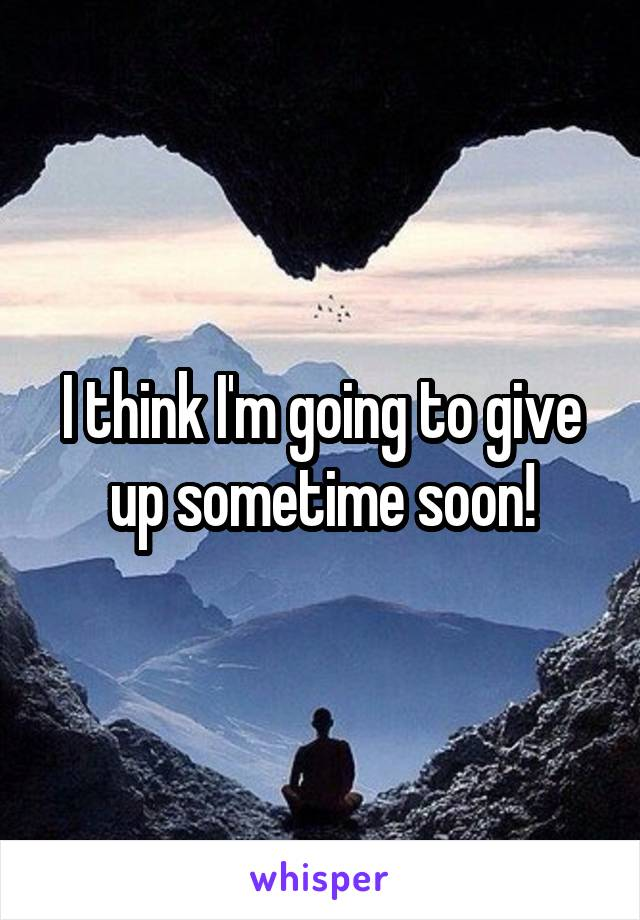 I think I'm going to give up sometime soon!