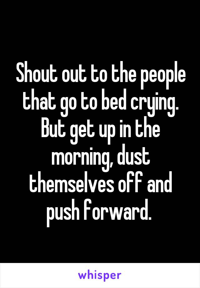 Shout out to the people that go to bed crying. But get up in the morning, dust themselves off and push forward.