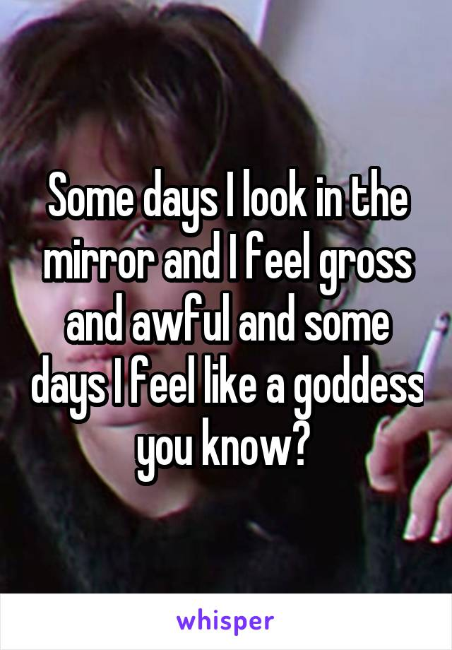 Some days I look in the mirror and I feel gross and awful and some days I feel like a goddess you know?