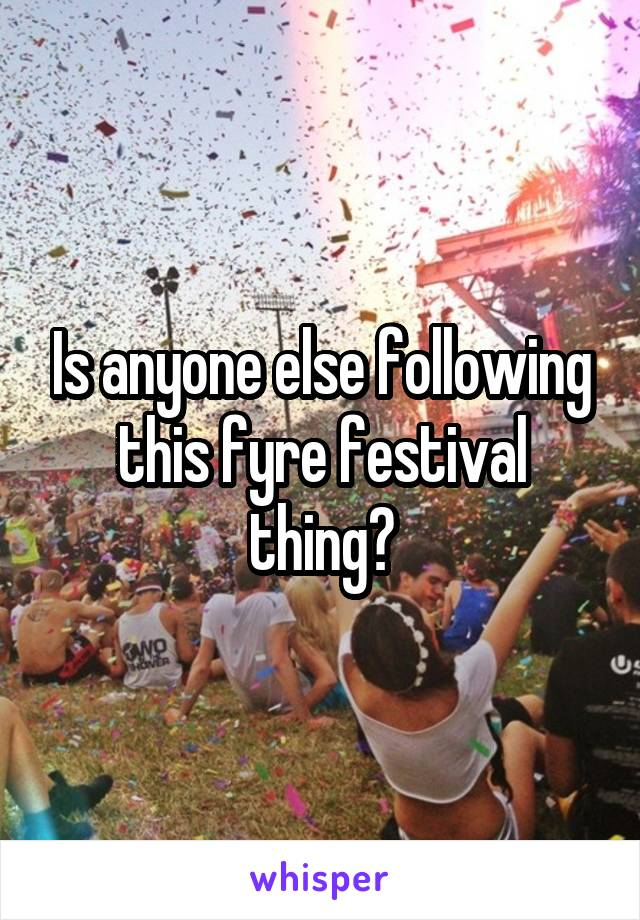 Is anyone else following this fyre festival thing?