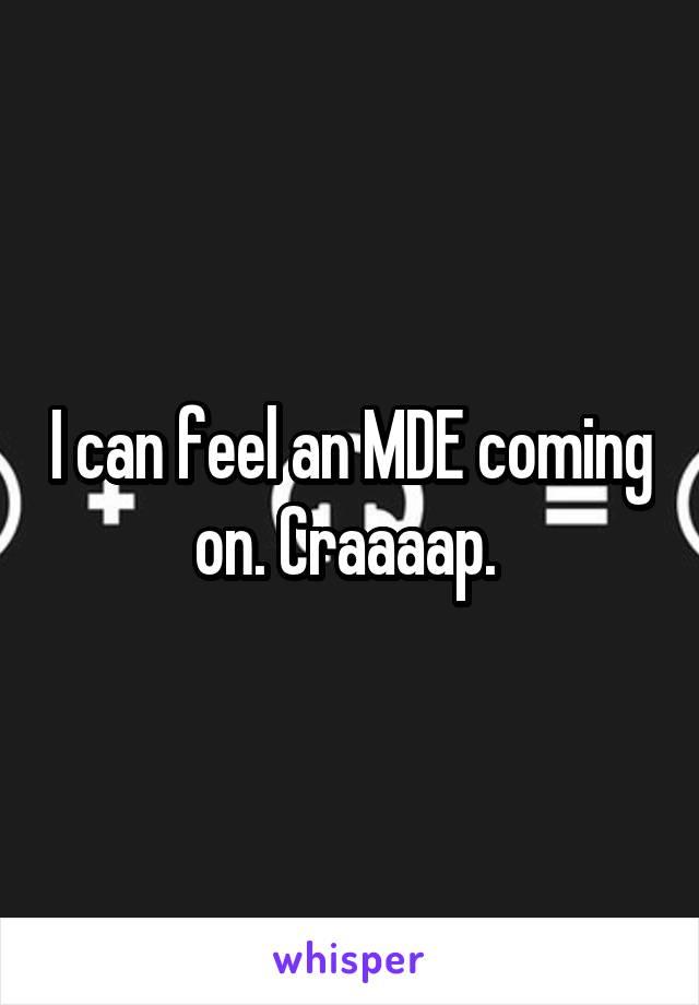 I can feel an MDE coming on. Craaaap.