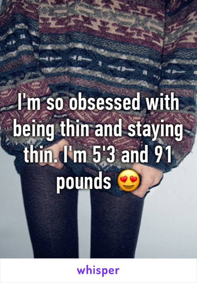 I'm so obsessed with being thin and staying thin. I'm 5'3 and 91 pounds 😍