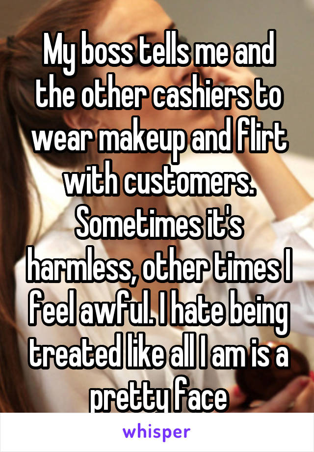 My boss tells me and the other cashiers to wear makeup and flirt with customers. Sometimes it's harmless, other times I feel awful. I hate being treated like all I am is a pretty face