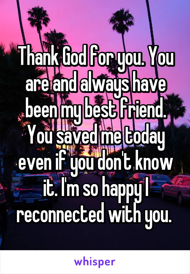 Thank God for you. You are and always have been my best friend. You saved me today even if you don't know it. I'm so happy I reconnected with you.
