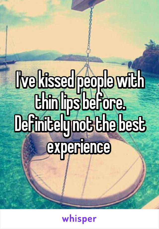 I've kissed people with thin lips before. Definitely not the best experience