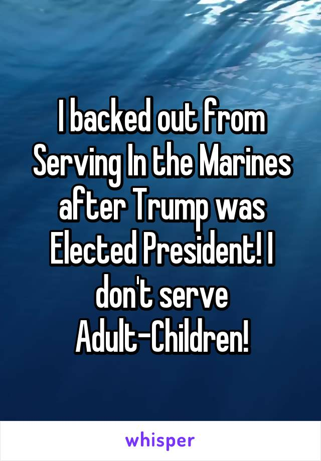 I backed out from Serving In the Marines after Trump was Elected President! I don't serve Adult-Children!