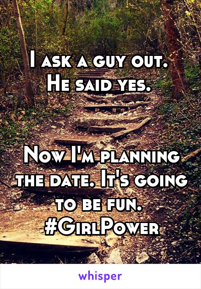 I ask a guy out.  He said yes.    Now I'm planning the date. It's going to be fun.  #GirlPower