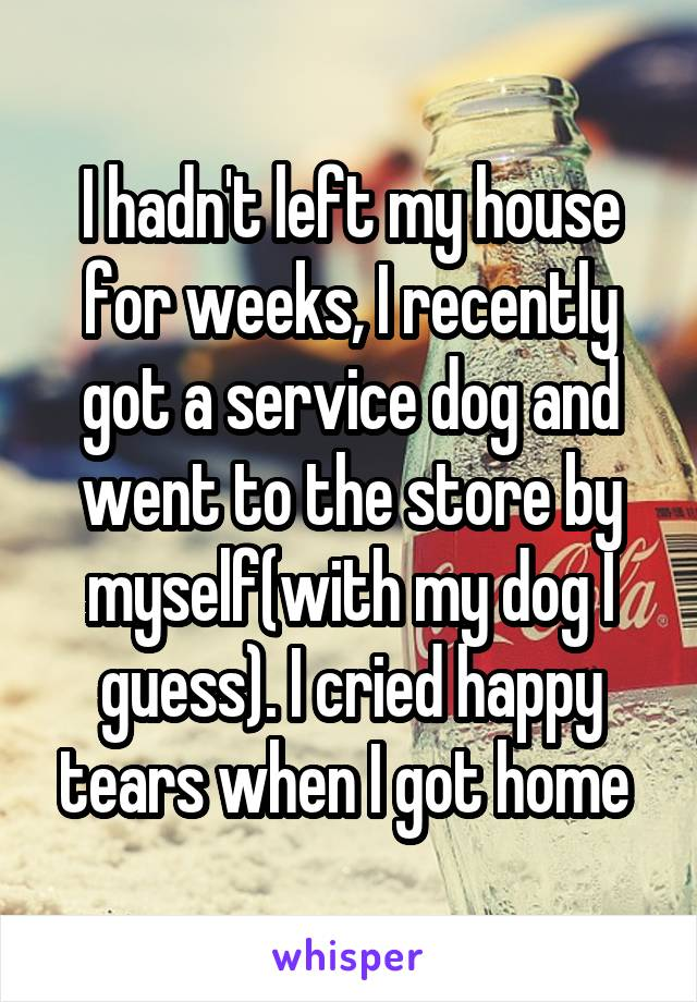 I hadn't left my house for weeks, I recently got a service dog and went to the store by myself(with my dog I guess). I cried happy tears when I got home