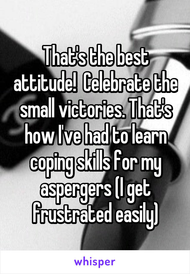 That's the best attitude!  Celebrate the small victories. That's how I've had to learn coping skills for my aspergers (I get frustrated easily)