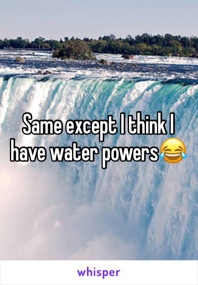 Same except I think I have water powers😂