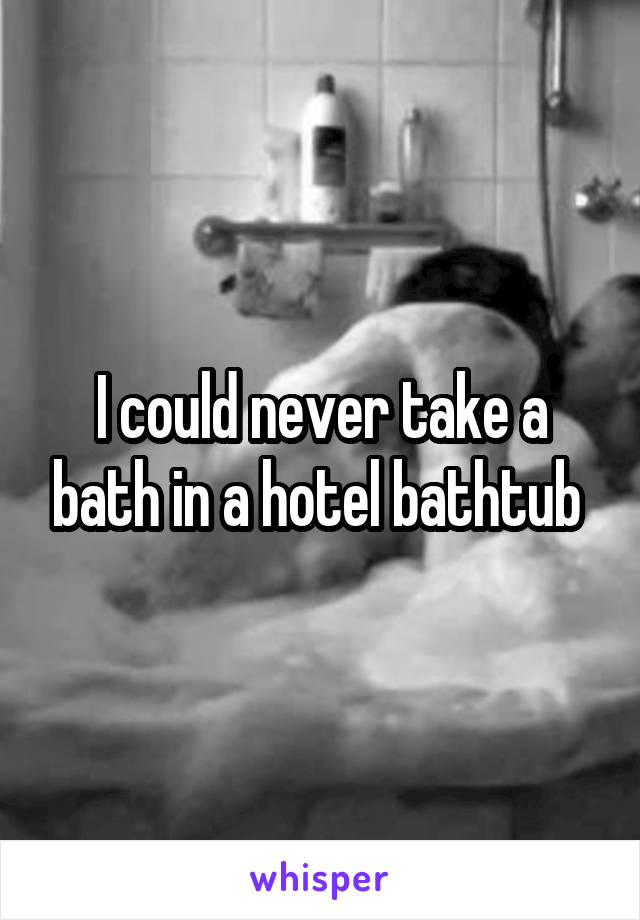 I could never take a bath in a hotel bathtub