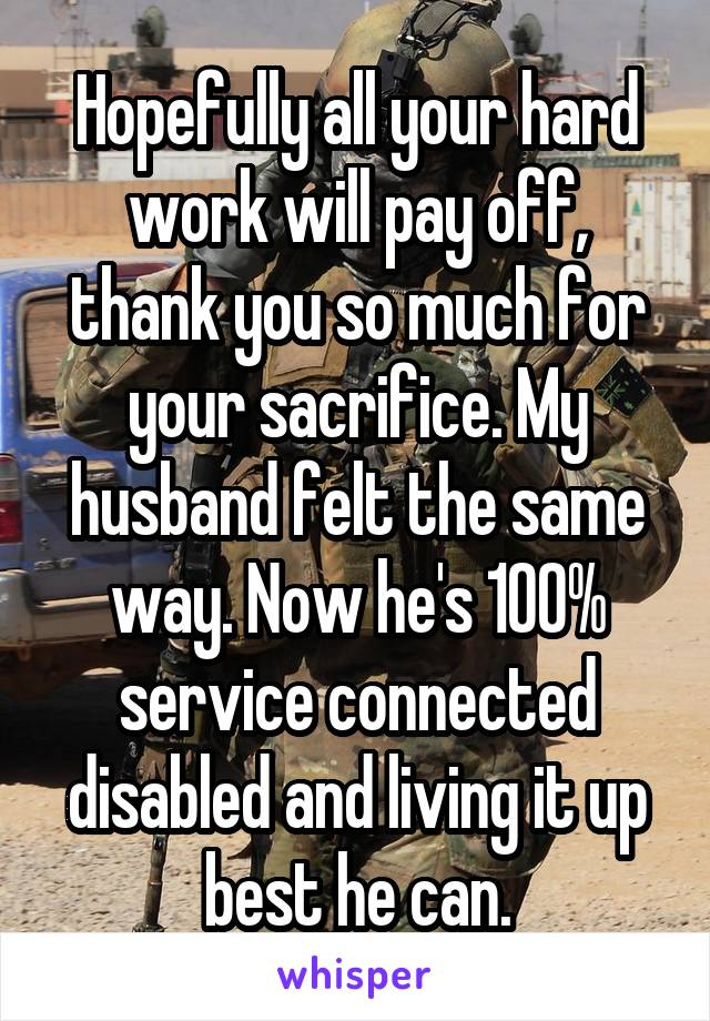 Hopefully all your hard work will pay off, thank you so much for your sacrifice. My husband felt the same way. Now he's 100% service connected disabled and living it up best he can.