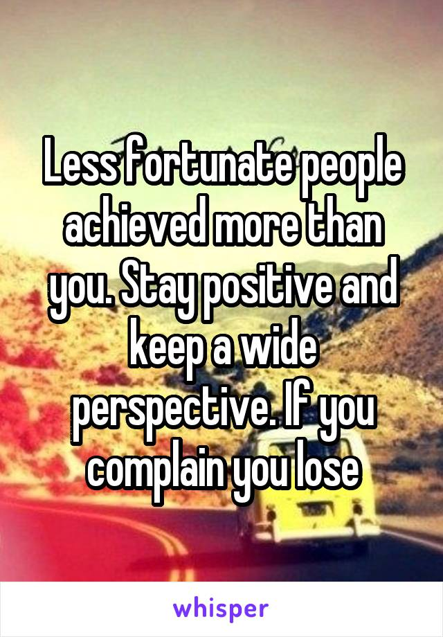 Less fortunate people achieved more than you. Stay positive and keep a wide perspective. If you complain you lose